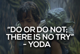 """Do or do not; there is no try"" – yoda"